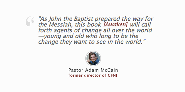 Awaken: the Book - Pastor Adam McCain- As John the Baptist prepared the way for the Messiah, this book will call forth  agents of change all over the world—young and old who long to be the change they want to see in the world.